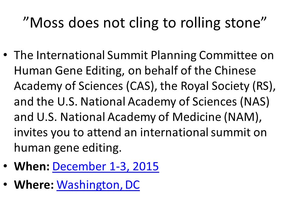 Moss does not cling to rolling stone The International Summit Planning Committee on Human Gene Editing, on behalf of the Chinese Academy of Sciences (CAS), the Royal Society (RS), and the U.S.