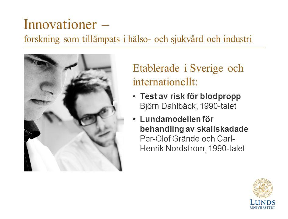 Innovationer – forskning som tillämpats i hälso- och sjukvård och industri Etablerade i Sverige och internationellt: Test av risk för blodpropp Björn Dahlbäck, 1990-talet Lundamodellen för behandling av skallskadade Per-Olof Grände och Carl- Henrik Nordström, 1990-talet