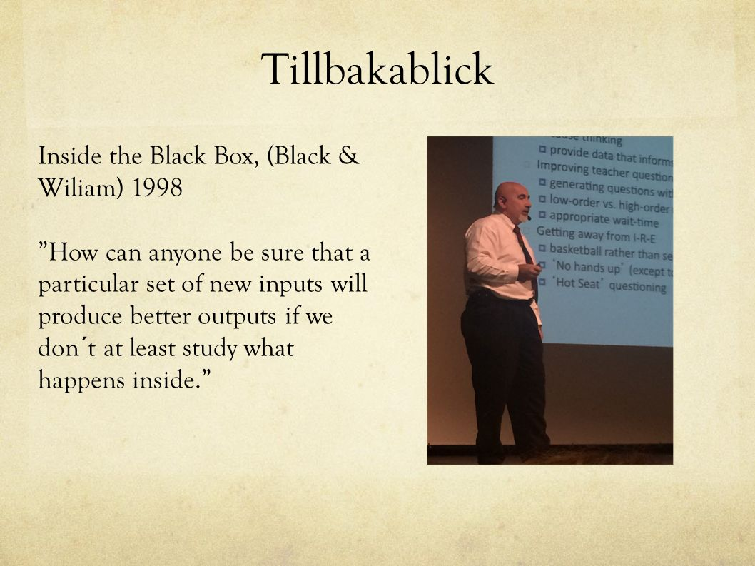 "Tillbakablick Inside the Black Box, (Black & Wiliam) 1998 ""How can anyone be sure that a particular set of new inputs will produce better outputs if w"