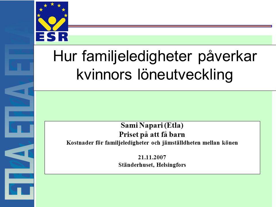 Hur familjeledigheter påverkar kvinnors löneutveckling Sami Napari (Etla) Priset på att få barn Kostnader för familjeledigheter och jämställdheten mellan könen 21.11.2007 Ständerhuset, Helsingfors