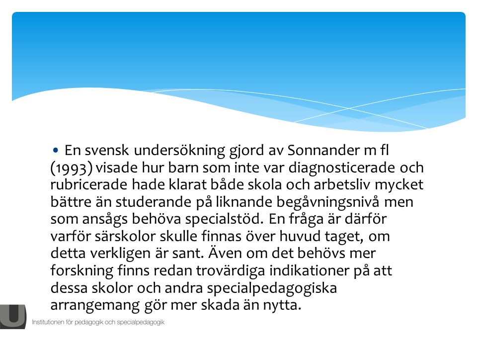 En svensk undersökning gjord av Sonnander m fl (1993) visade hur barn som inte var diagnosticerade och rubricerade hade klarat både skola och arbetsliv mycket bättre än studerande på liknande begåvningsnivå men som ansågs behöva specialstöd.
