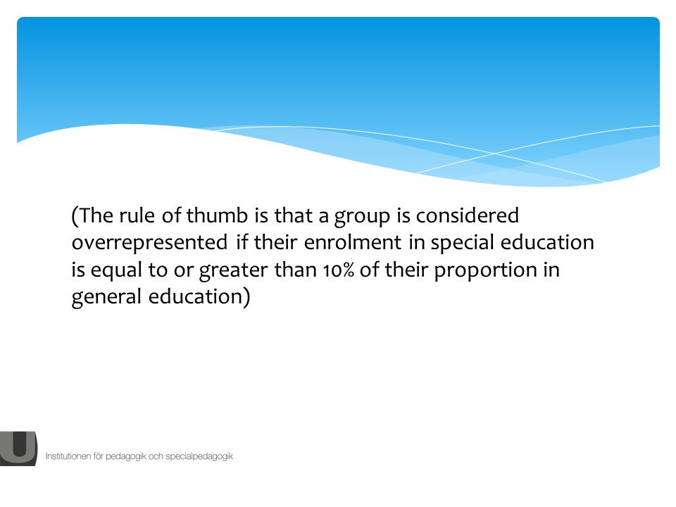 (The rule of thumb is that a group is considered overrepresented if their enrolment in special education is equal to or greater than 10% of their proportion in general education)