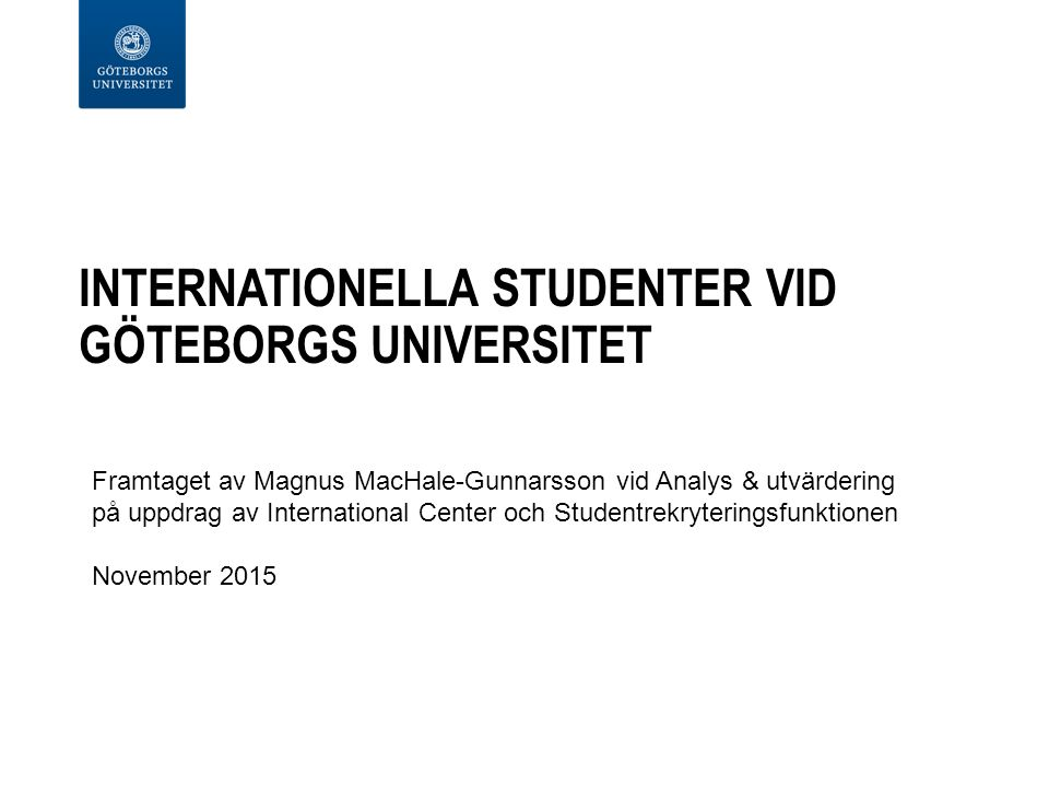 INTERNATIONELLA STUDENTER VID GÖTEBORGS UNIVERSITET Framtaget av Magnus MacHale-Gunnarsson vid Analys & utvärdering på uppdrag av International Center och Studentrekryteringsfunktionen November 2015