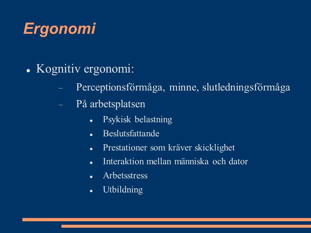 Ergonomi Kognitiv ergonomi:  Perceptionsförmåga, minne, slutledningsförmåga  På arbetsplatsen Psykisk belastning Beslutsfattande Prestationer som kräver skicklighet Interaktion mellan människa och dator Arbetsstress Utbildning