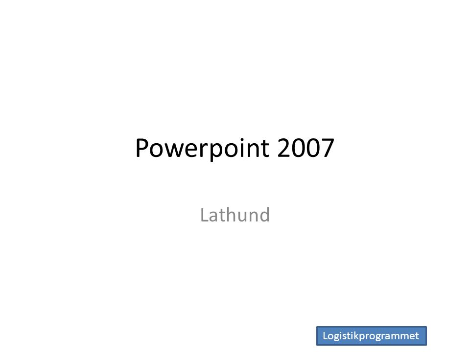 Logistikprogrammet Powerpoint 2007 Lathund