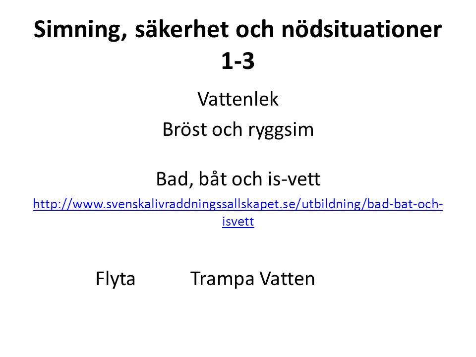 Simning, säkerhet och nödsituationer 1-3 Vattenlek Bröst och ryggsim Bad, båt och is-vett http://www.svenskalivraddningssallskapet.se/utbildning/bad-bat-och- isvett FlytaTrampa Vatten
