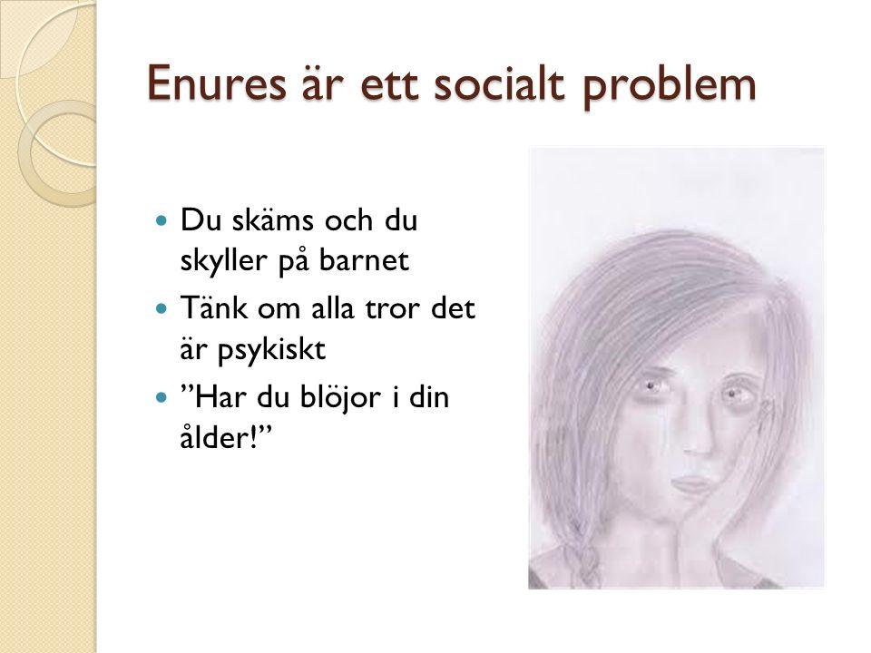 Enures är ett socialt problem Du skäms och du skyller på barnet Tänk om alla tror det är psykiskt Har du blöjor i din ålder!