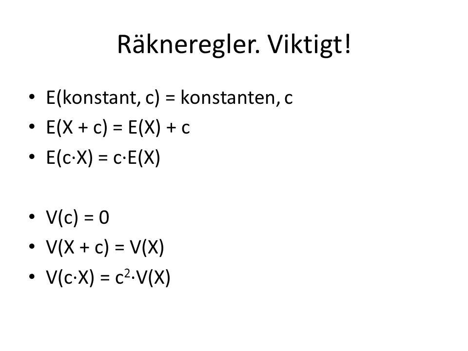 Räkneregler. Viktigt! E(konstant, c) = konstanten, c E(X + c) = E(X) + c E(c·X) = c·E(X) V(c) = 0 V(X + c) = V(X) V(c·X) = c 2 ·V(X)