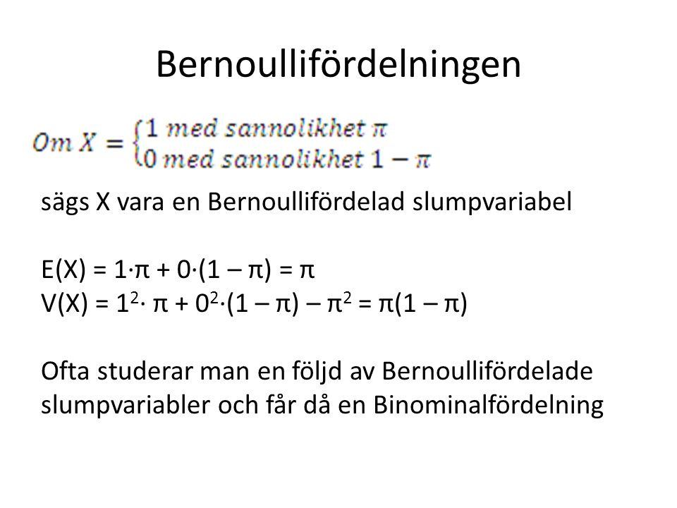 Bernoullifördelningen sägs X vara en Bernoullifördelad slumpvariabel E(X) = 1·π + 0·(1 – π) = π V(X) = 1 2 · π + 0 2 ·(1 – π) – π 2 = π(1 – π) Ofta studerar man en följd av Bernoullifördelade slumpvariabler och får då en Binominalfördelning