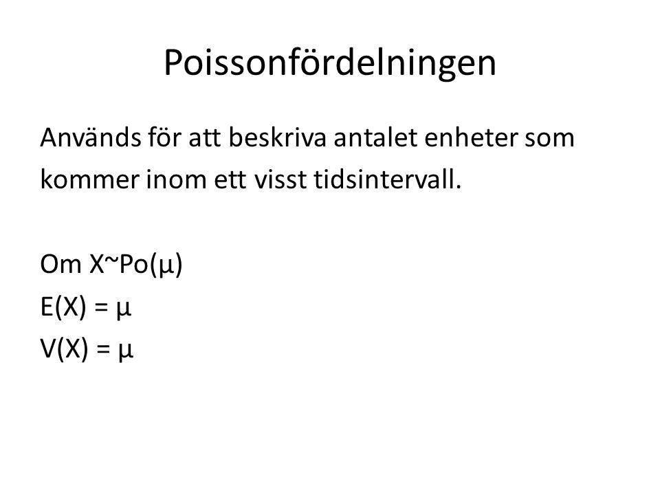 Poissonfördelningen Används för att beskriva antalet enheter som kommer inom ett visst tidsintervall. Om X~Po(µ) E(X) = µ V(X) = µ