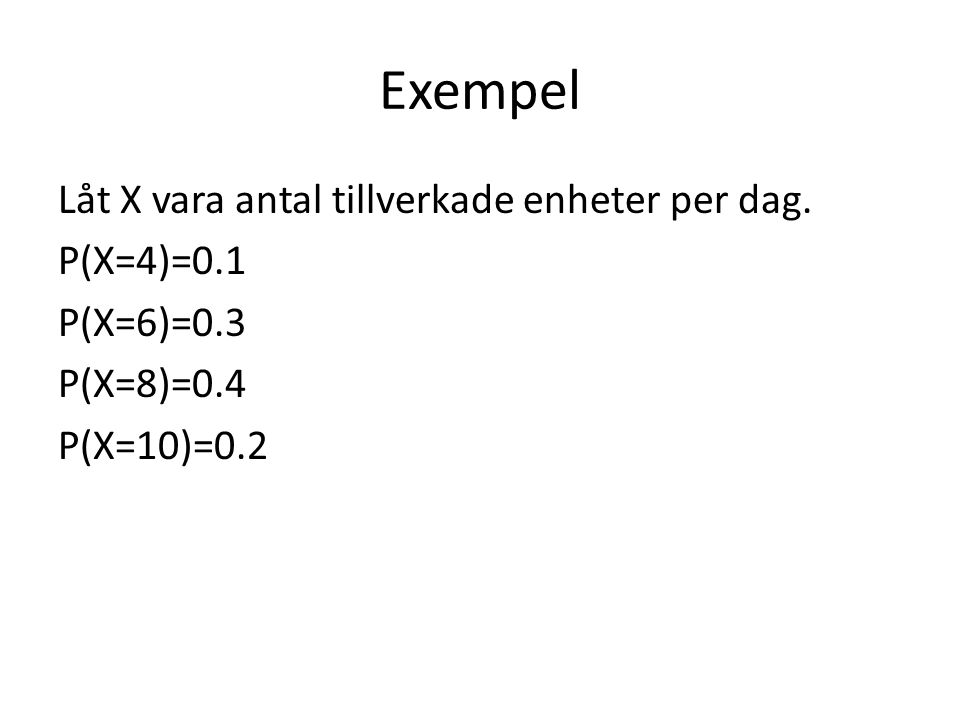 Exempel Låt X vara antal tillverkade enheter per dag. P(X=4)=0.1 P(X=6)=0.3 P(X=8)=0.4 P(X=10)=0.2