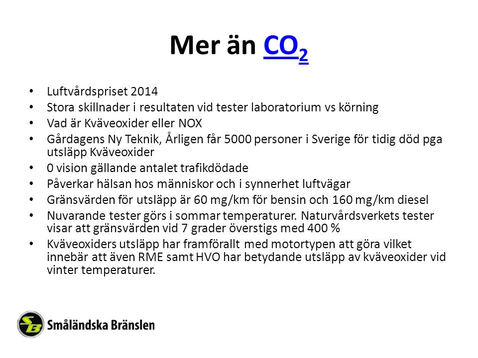 Mer än CO 2CO 2 Luftvårdspriset 2014 Stora skillnader i resultaten vid tester laboratorium vs körning Vad är Kväveoxider eller NOX Gårdagens Ny Teknik, Årligen får 5000 personer i Sverige för tidig död pga utsläpp Kväveoxider 0 vision gällande antalet trafikdödade Påverkar hälsan hos människor och i synnerhet luftvägar Gränsvärden för utsläpp är 60 mg/km för bensin och 160 mg/km diesel Nuvarande tester görs i sommar temperaturer.