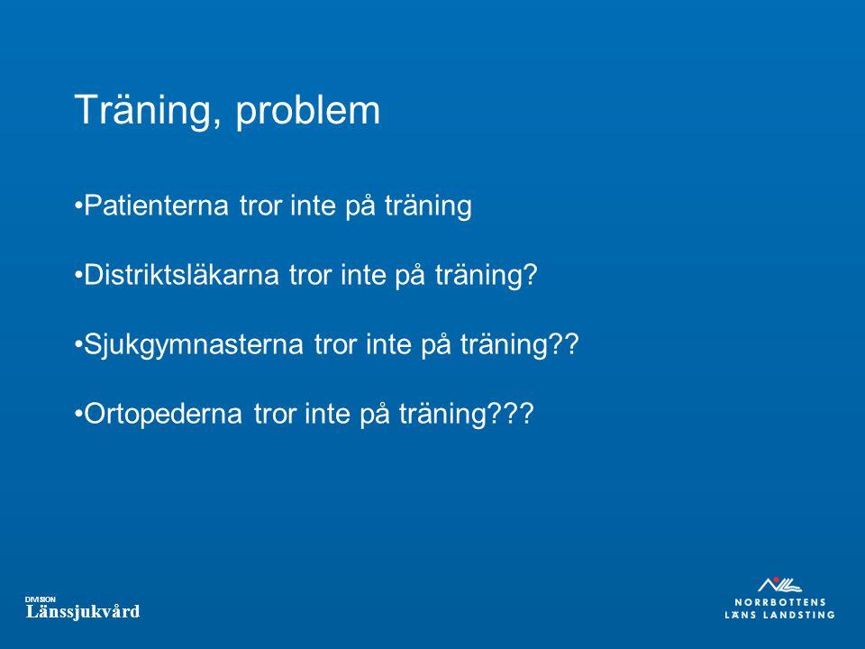 DIVISION Länssjukvård Träning, problem Patienterna tror inte på träning Distriktsläkarna tror inte på träning? Sjukgymnasterna tror inte på träning??