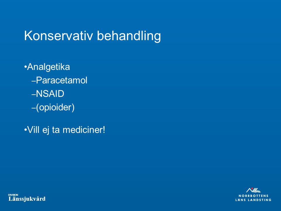 DIVISION Länssjukvård Konservativ behandling Analgetika – Paracetamol – NSAID – (opioider) Vill ej ta mediciner!