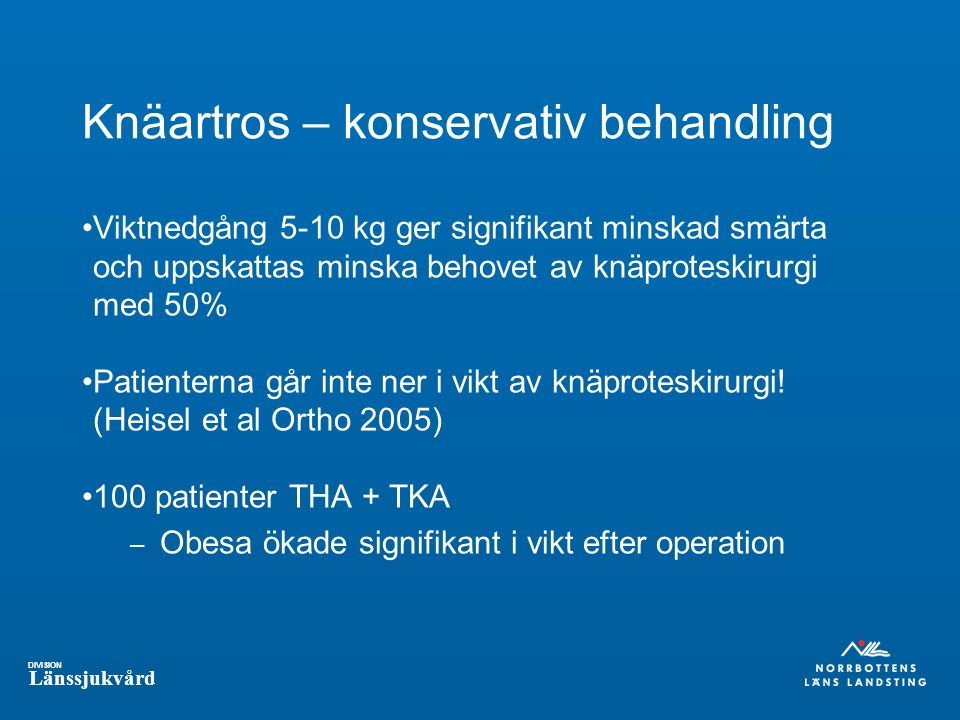 DIVISION Länssjukvård Knäartros – konservativ behandling Viktnedgång 5-10 kg ger signifikant minskad smärta och uppskattas minska behovet av knäproteskirurgi med 50% Patienterna går inte ner i vikt av knäproteskirurgi.