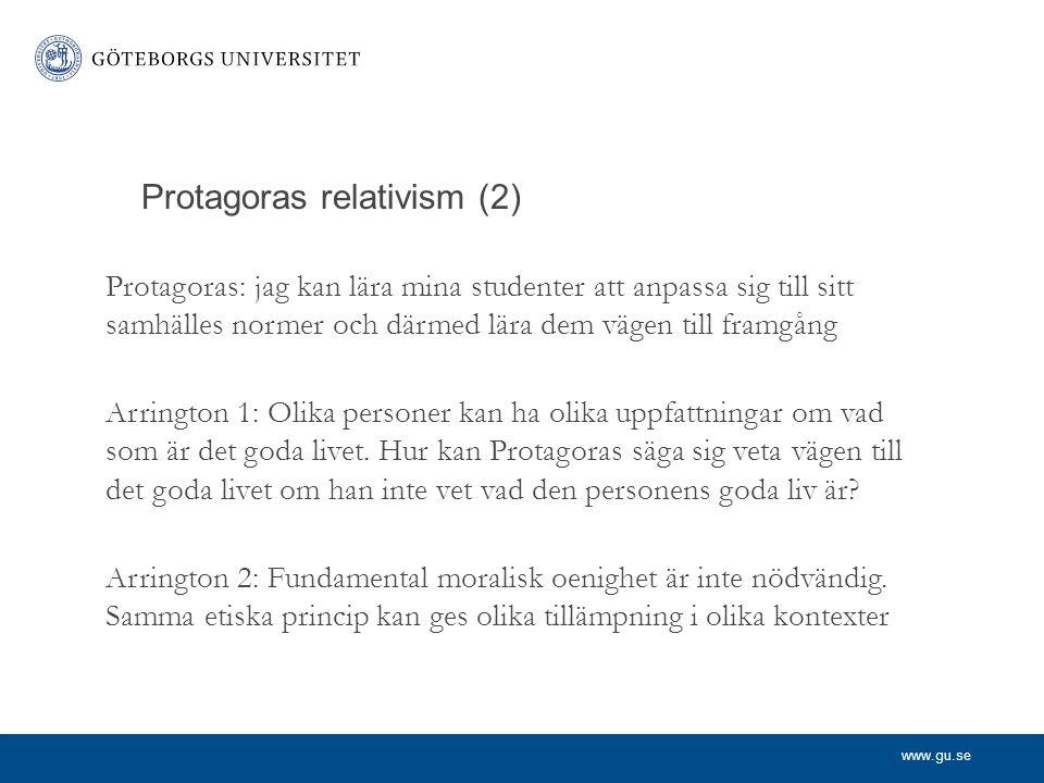 www.gu.se Protagoras relativism (2) Protagoras: jag kan lära mina studenter att anpassa sig till sitt samhälles normer och därmed lära dem vägen till framgång Arrington 1: Olika personer kan ha olika uppfattningar om vad som är det goda livet.