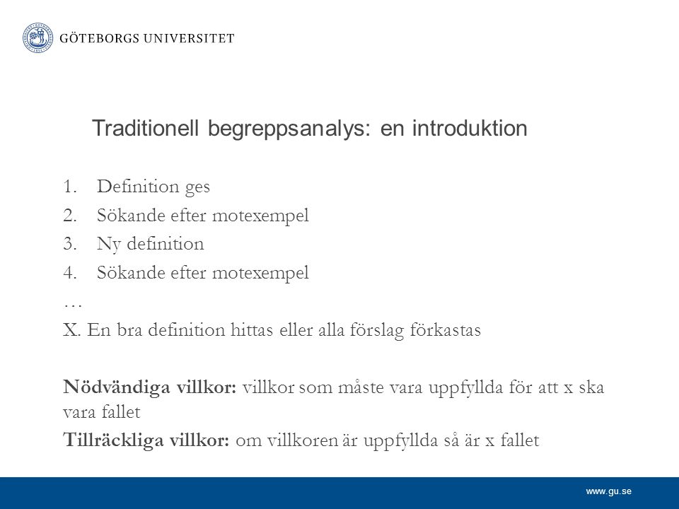 www.gu.se Traditionell begreppsanalys: en introduktion 1.Definition ges 2.Sökande efter motexempel 3.Ny definition 4.Sökande efter motexempel … X. En
