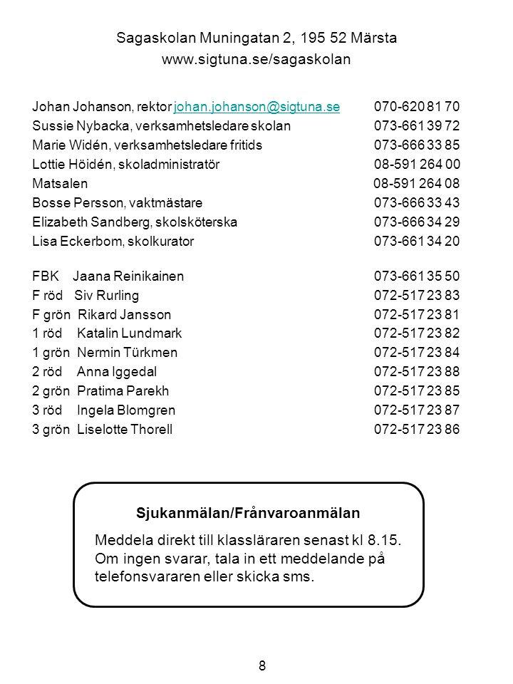 8 Sagaskolan Muningatan 2, 195 52 Märsta www.sigtuna.se/sagaskolan Johan Johanson, rektor johan.johanson@sigtuna.se070-620 81 70johan.johanson@sigtuna.se Sussie Nybacka, verksamhetsledare skolan073-661 39 72 Marie Widén, verksamhetsledare fritids073-666 33 85 Lottie Höidén, skoladministratör 08-591 264 00 Matsalen 08-591 264 08 Bosse Persson, vaktmästare073-666 33 43 Elizabeth Sandberg, skolsköterska073-666 34 29 Lisa Eckerbom, skolkurator073-661 34 20 FBK Jaana Reinikainen073-661 35 50 F röd Siv Rurling072-517 23 83 F grön Rikard Jansson072-517 23 81 1 röd Katalin Lundmark072-517 23 82 1 grön Nermin Türkmen 072-517 23 84 2 röd Anna Iggedal 072-517 23 88 2 grön Pratima Parekh 072-517 23 85 3 röd Ingela Blomgren 072-517 23 87 3 grön Liselotte Thorell 072-517 23 86 Sjukanmälan/Frånvaroanmälan Meddela direkt till klassläraren senast kl 8.15.