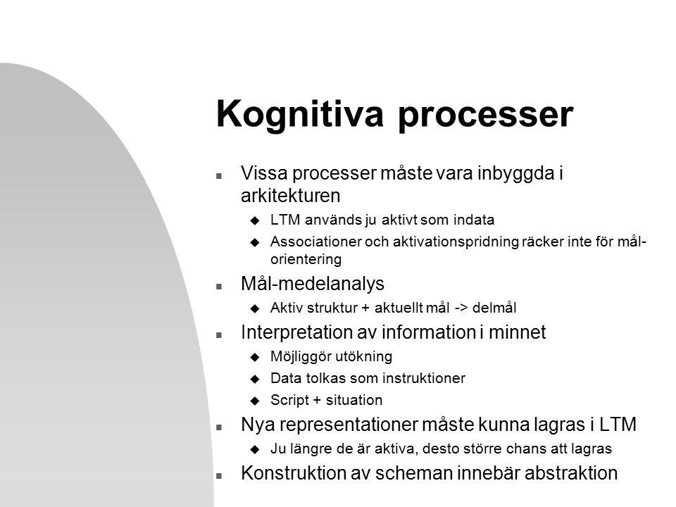 Kognitiva processer n Vissa processer måste vara inbyggda i arkitekturen u LTM används ju aktivt som indata u Associationer och aktivationspridning räcker inte för mål- orientering n Mål-medelanalys u Aktiv struktur + aktuellt mål -> delmål n Interpretation av information i minnet u Möjliggör utökning u Data tolkas som instruktioner u Script + situation n Nya representationer måste kunna lagras i LTM u Ju längre de är aktiva, desto större chans att lagras n Konstruktion av scheman innebär abstraktion