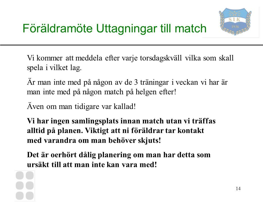 14 Föräldramöte Uttagningar till match Vi kommer att meddela efter varje torsdagskväll vilka som skall spela i vilket lag.