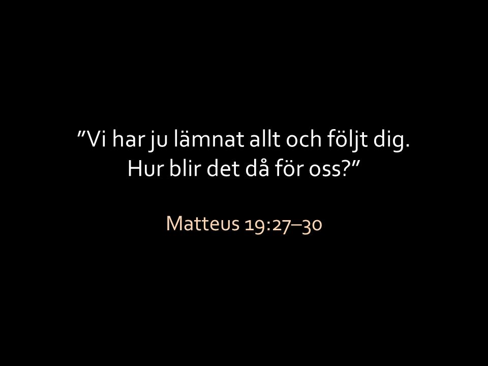 """""""Vi har ju lämnat allt och följt dig. Hur blir det då för oss?"""" Matteus 19:27–30"""