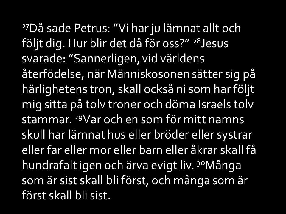 """27 Då sade Petrus: """"Vi har ju lämnat allt och följt dig. Hur blir det då för oss?"""" 28 Jesus svarade: """"Sannerligen, vid världens återfödelse, när Männi"""