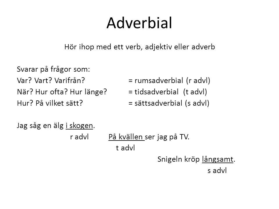 Adverbial Hör ihop med ett verb, adjektiv eller adverb Svarar på frågor som: Var.