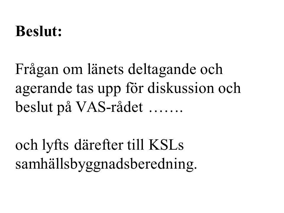 Beslut: Frågan om länets deltagande och agerande tas upp för diskussion och beslut på VAS-rådet ……. och lyfts därefter till KSLs samhällsbyggnadsbered