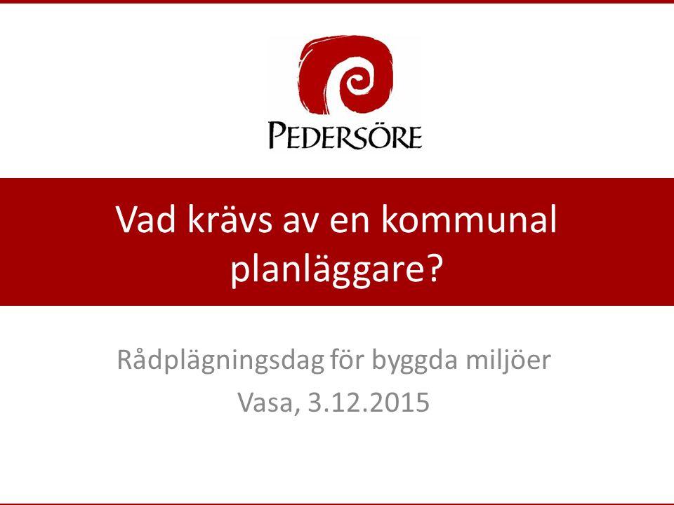 Vad krävs av en kommunal planläggare Rådplägningsdag för byggda miljöer Vasa, 3.12.2015