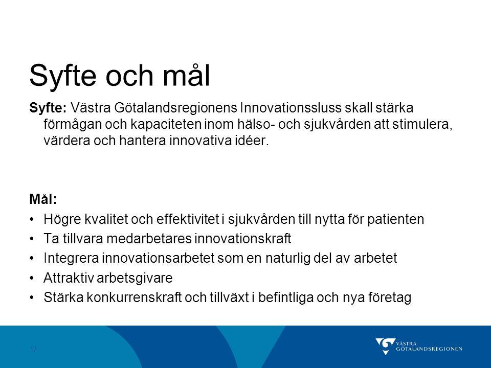 17 Syfte och mål Syfte: Västra Götalandsregionens Innovationssluss skall stärka förmågan och kapaciteten inom hälso- och sjukvården att stimulera, värdera och hantera innovativa idéer.