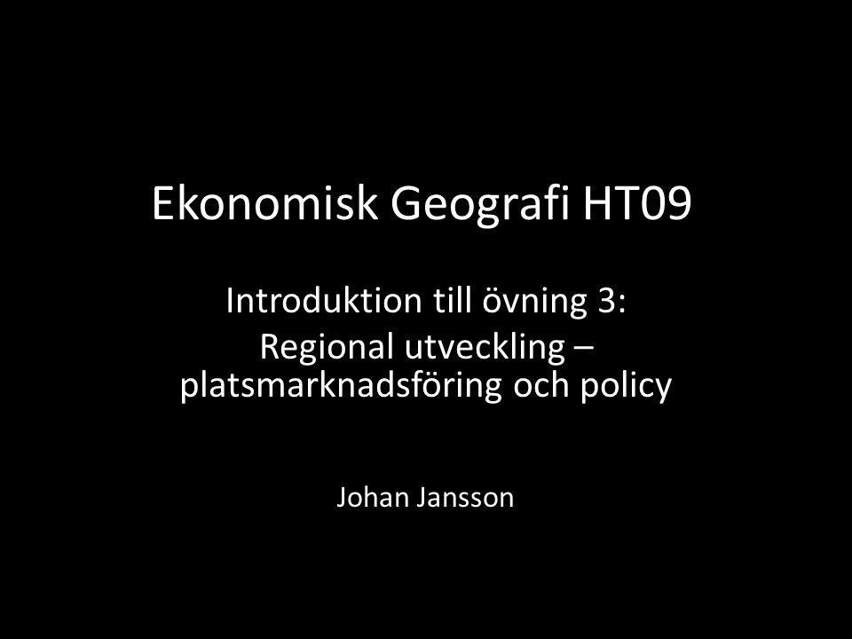 Ekonomisk Geografi HT09 Introduktion till övning 3: Regional utveckling – platsmarknadsföring och policy Johan Jansson