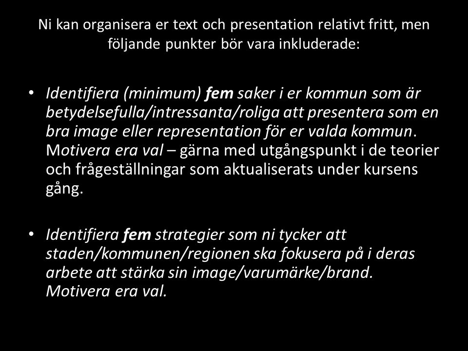 Ni kan organisera er text och presentation relativt fritt, men följande punkter bör vara inkluderade: Identifiera (minimum) fem saker i er kommun som är betydelsefulla/intressanta/roliga att presentera som en bra image eller representation för er valda kommun.