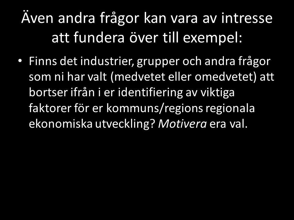 Även andra frågor kan vara av intresse att fundera över till exempel: Finns det industrier, grupper och andra frågor som ni har valt (medvetet eller omedvetet) att bortser ifrån i er identifiering av viktiga faktorer för er kommuns/regions regionala ekonomiska utveckling.