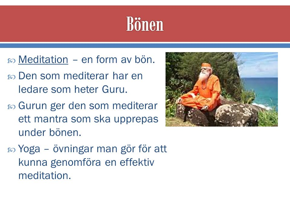  Meditation – en form av bön. Den som mediterar har en ledare som heter Guru.