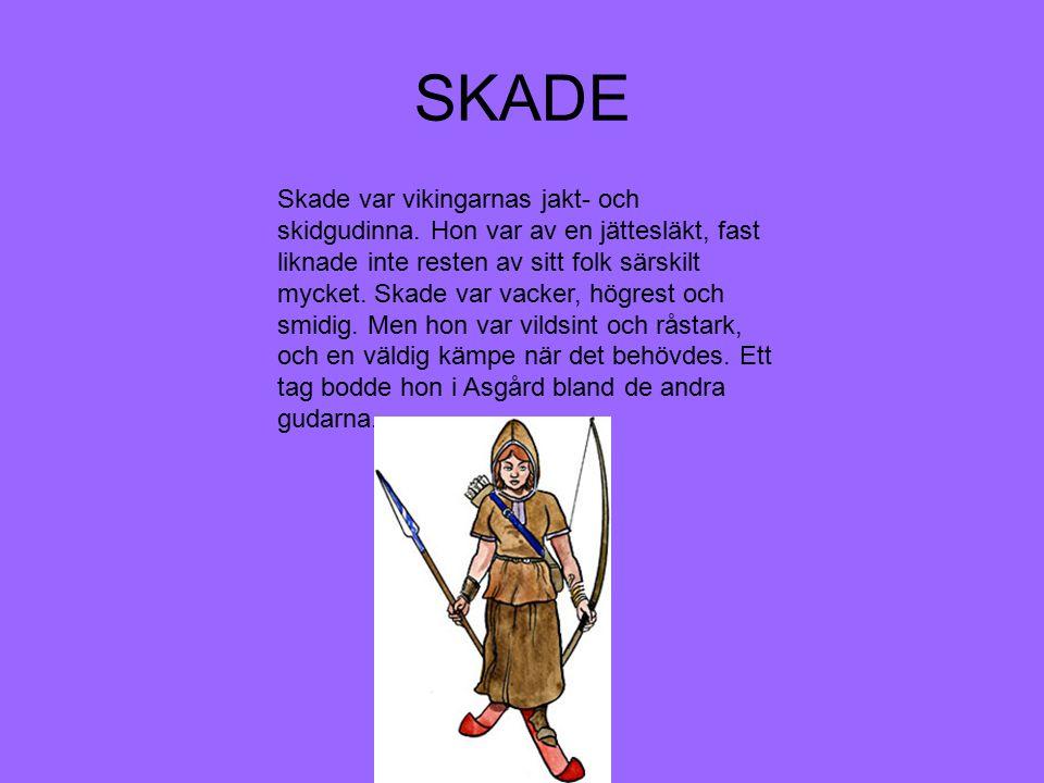 SKADE Skade var vikingarnas jakt- och skidgudinna. Hon var av en jättesläkt, fast liknade inte resten av sitt folk särskilt mycket. Skade var vacker,