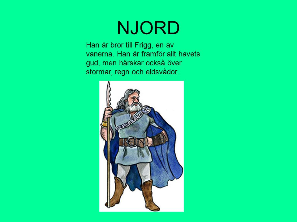 NJORD Han är bror till Frigg, en av vanerna. Han är framför allt havets gud, men härskar också över stormar, regn och eldsvådor.