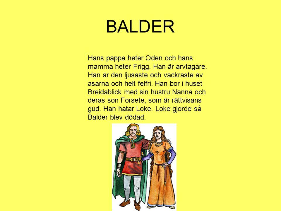 BALDER Hans pappa heter Oden och hans mamma heter Frigg. Han är arvtagare. Han är den ljusaste och vackraste av asarna och helt felfri. Han bor i huse