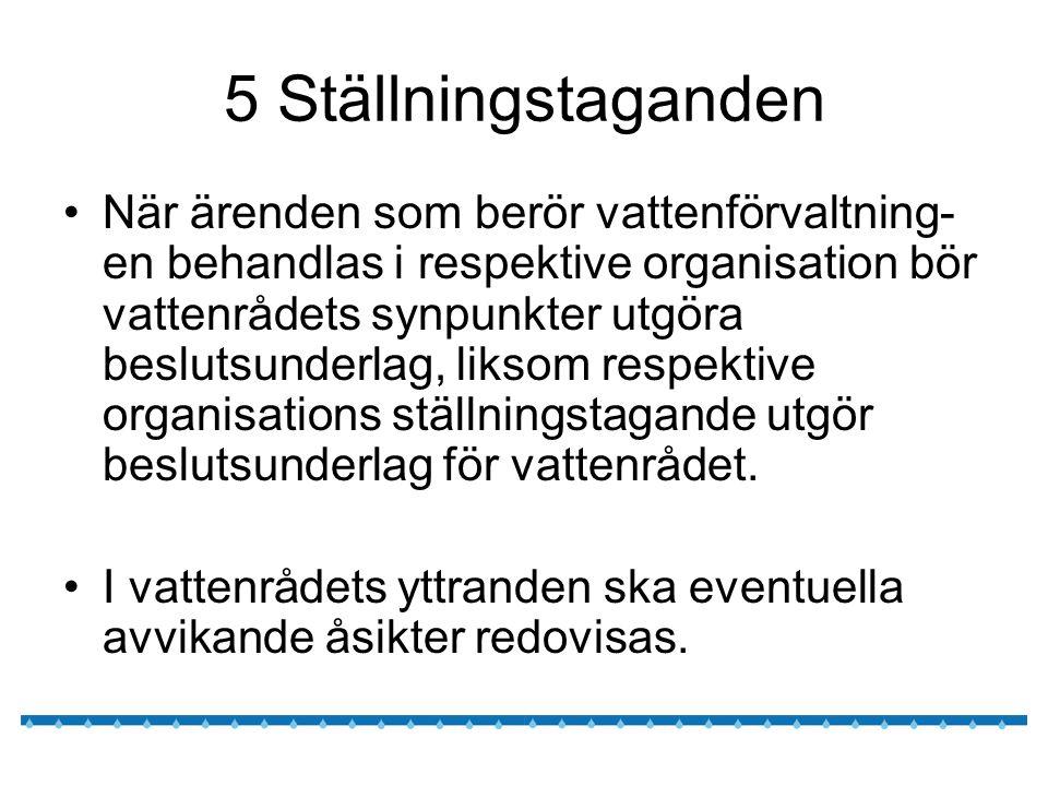 5 Ställningstaganden När ärenden som berör vattenförvaltning- en behandlas i respektive organisation bör vattenrådets synpunkter utgöra beslutsunderlag, liksom respektive organisations ställningstagande utgör beslutsunderlag för vattenrådet.