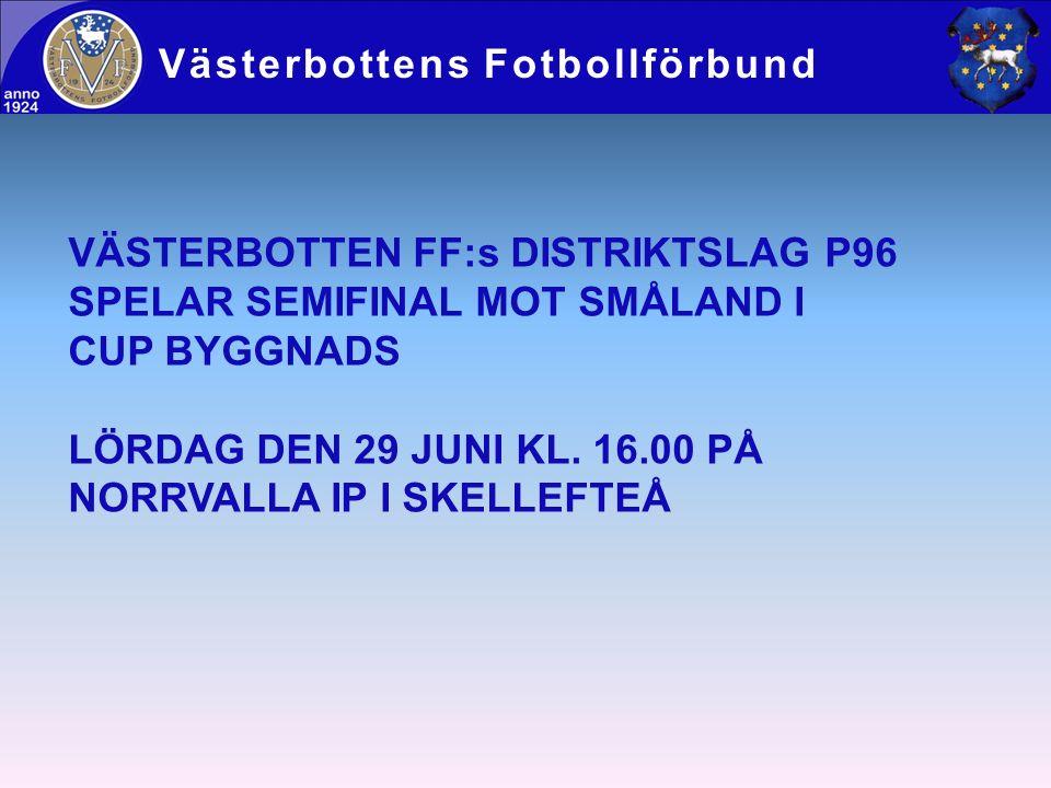 Västerbottens Fotbollförbund VÄSTERBOTTEN FF:s DISTRIKTSLAG P96 SPELAR SEMIFINAL MOT SMÅLAND I CUP BYGGNADS LÖRDAG DEN 29 JUNI KL. 16.00 PÅ NORRVALLA
