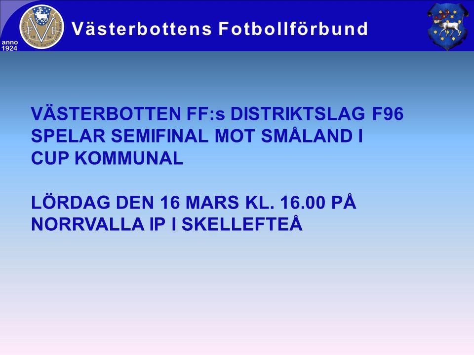 Västerbottens Fotbollförbund VÄSTERBOTTEN FF:s DISTRIKTSLAG F96 SPELAR SEMIFINAL MOT SMÅLAND I CUP KOMMUNAL LÖRDAG DEN 16 MARS KL. 16.00 PÅ NORRVALLA