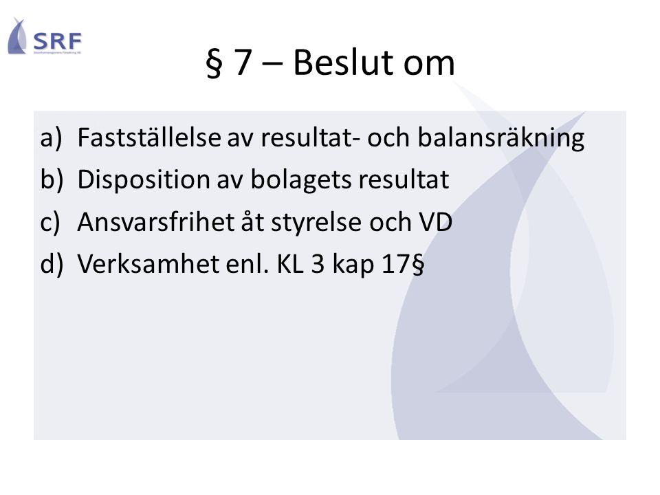 § 7 – Beslut om a)Fastställelse av resultat- och balansräkning b)Disposition av bolagets resultat c)Ansvarsfrihet åt styrelse och VD d)Verksamhet enl.