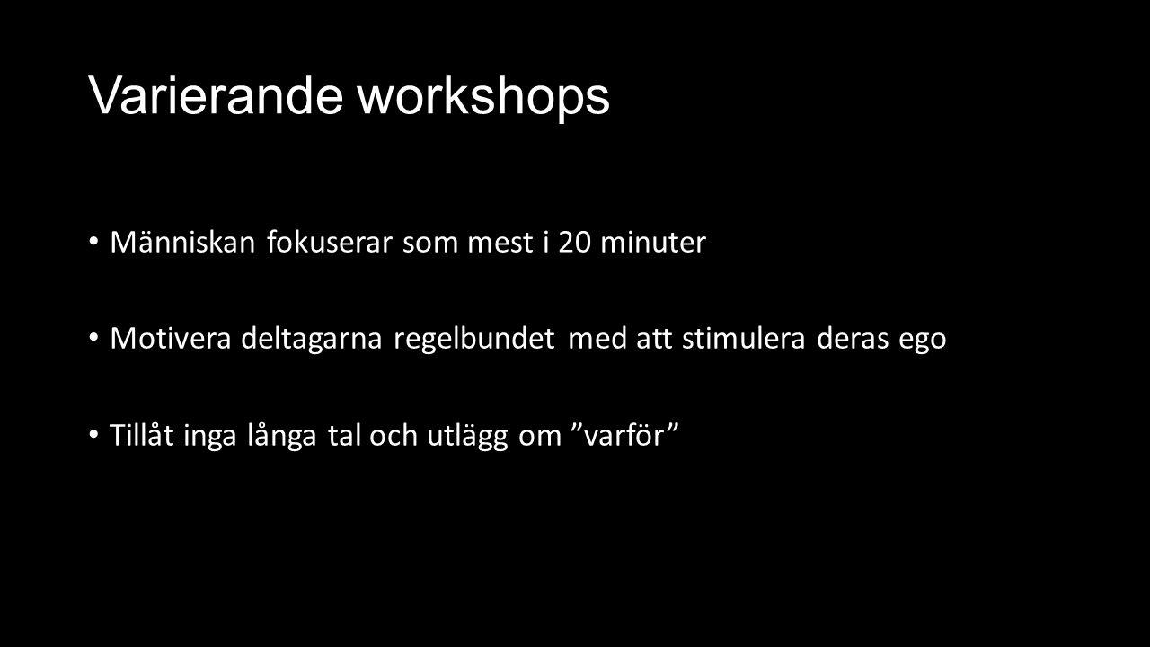 Varierande workshops Människan fokuserar som mest i 20 minuter Motivera deltagarna regelbundet med att stimulera deras ego Tillåt inga långa tal och utlägg om varför