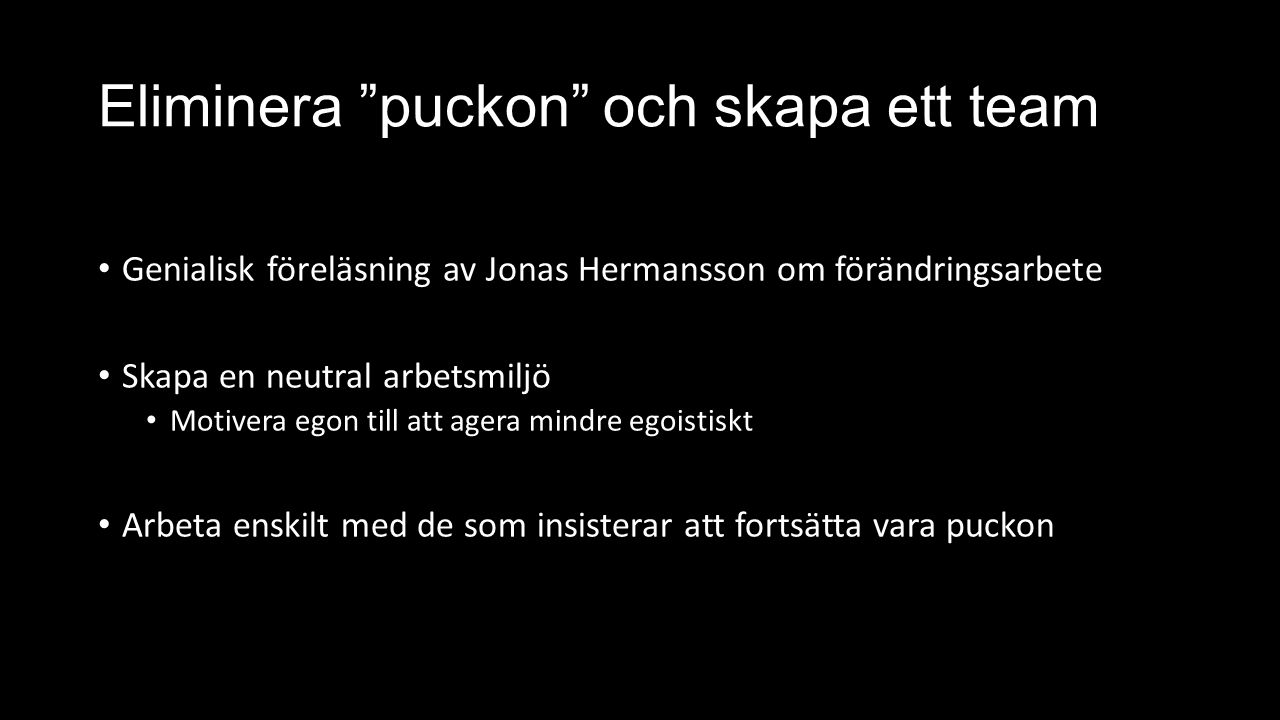 Eliminera puckon och skapa ett team Genialisk föreläsning av Jonas Hermansson om förändringsarbete Skapa en neutral arbetsmiljö Motivera egon till att agera mindre egoistiskt Arbeta enskilt med de som insisterar att fortsätta vara puckon