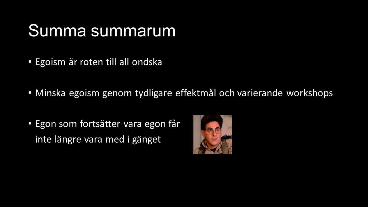 Summa summarum Egoism är roten till all ondska Minska egoism genom tydligare effektmål och varierande workshops Egon som fortsätter vara egon får inte längre vara med i gänget