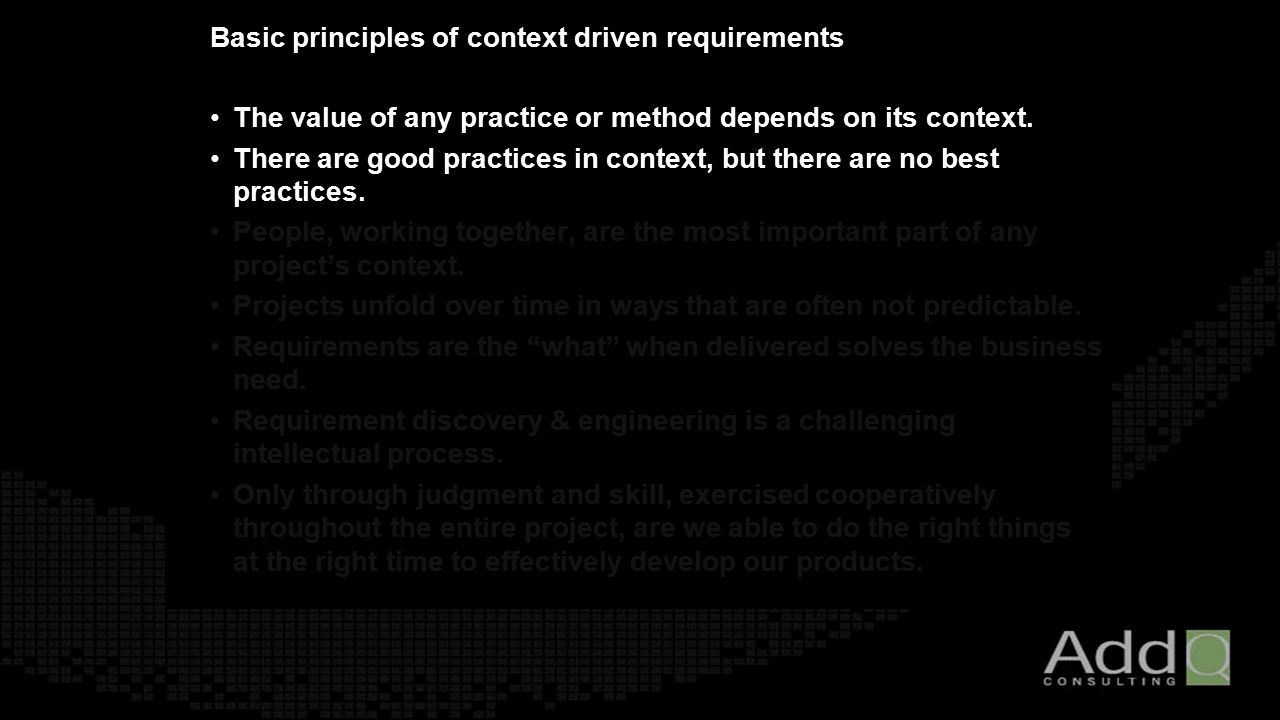 Basic principles of context driven requirements The value of any practice or method depends on its context.