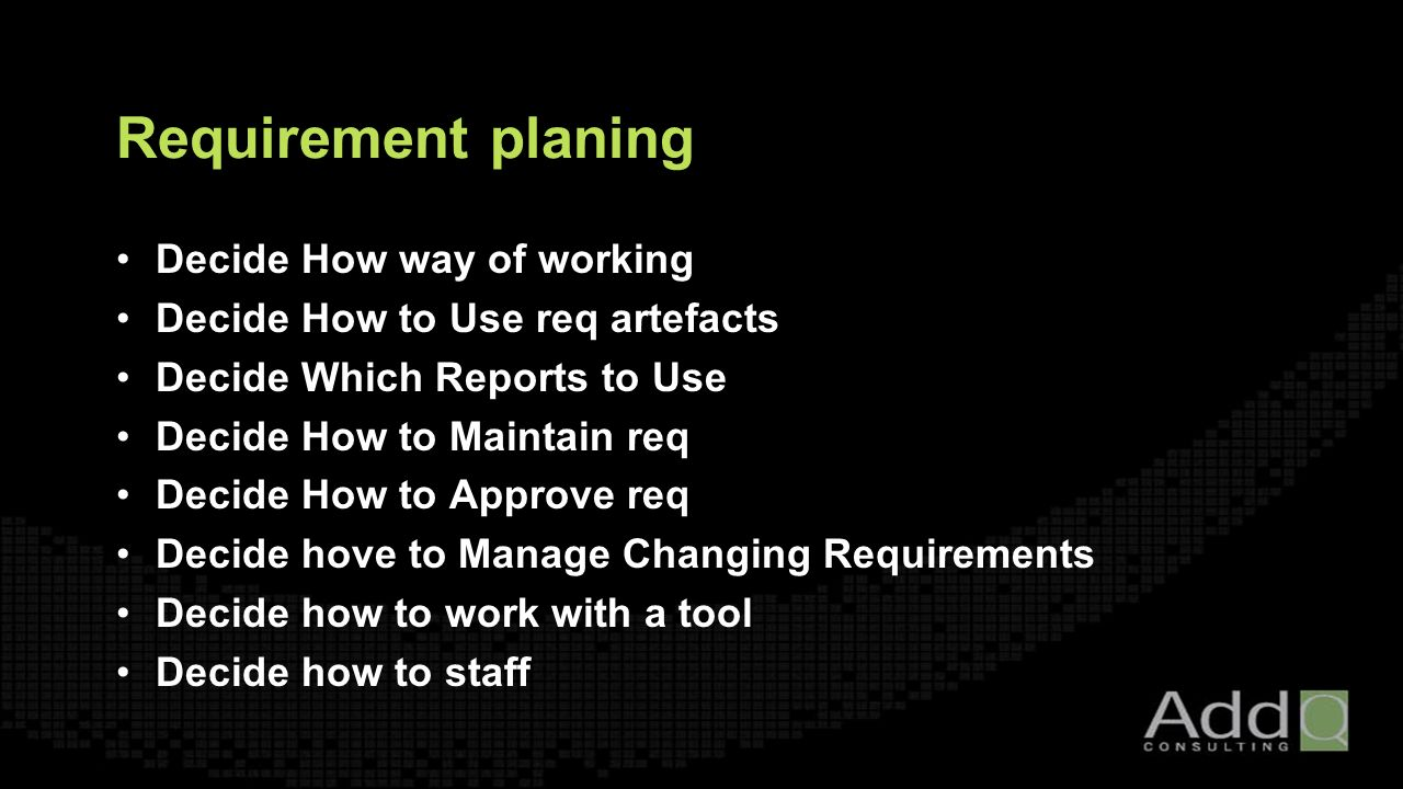 Requirement planing Decide How way of working Decide How to Use req artefacts Decide Which Reports to Use Decide How to Maintain req Decide How to Approve req Decide hove to Manage Changing Requirements Decide how to work with a tool Decide how to staff