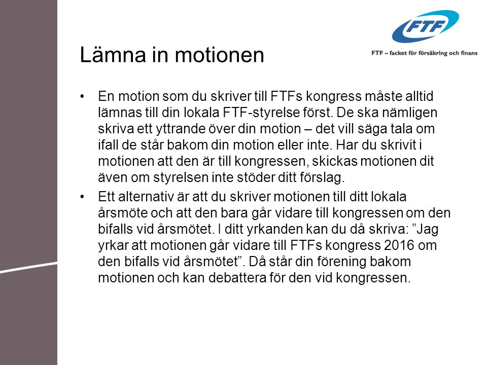 Lämna in motionen En motion som du skriver till FTFs kongress måste alltid lämnas till din lokala FTF-styrelse först. De ska nämligen skriva ett yttra