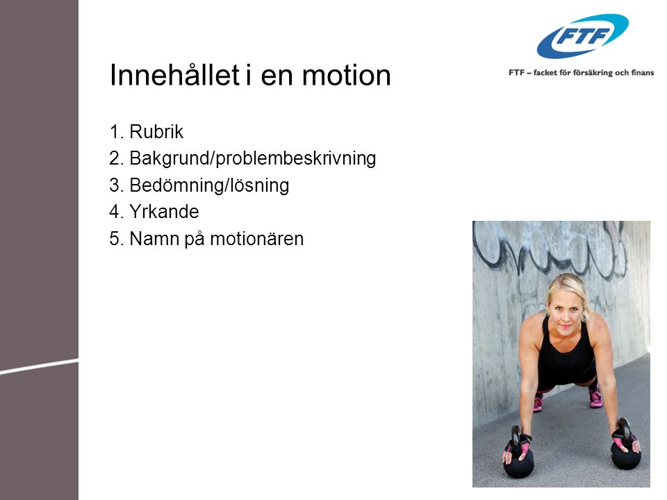 Innehållet i en motion 1. Rubrik 2. Bakgrund/problembeskrivning 3. Bedömning/lösning 4. Yrkande 5. Namn på motionären