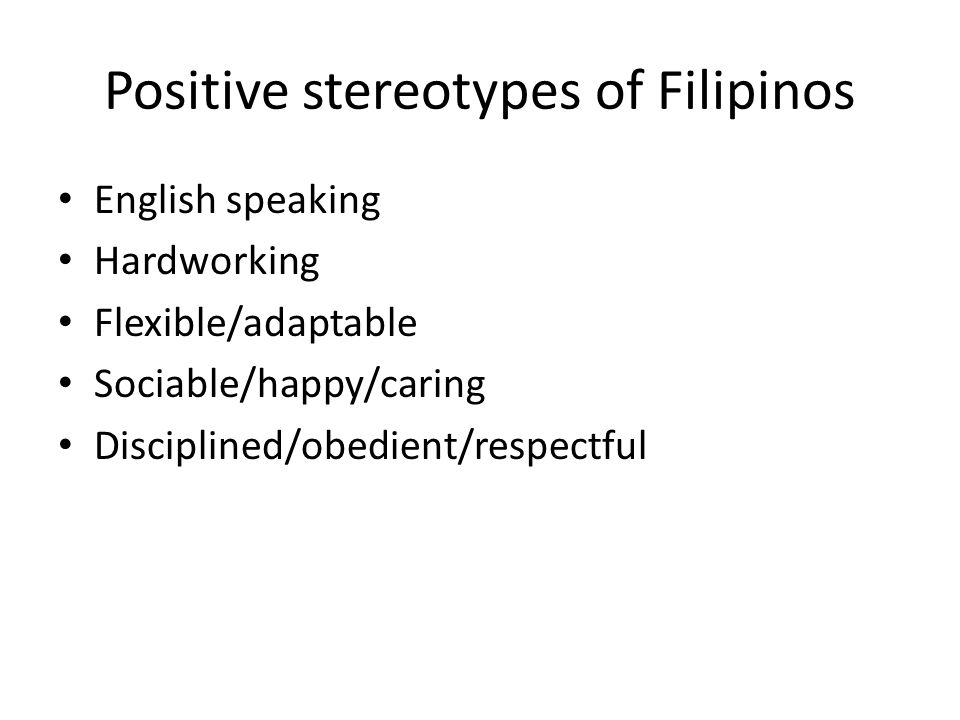 Positive stereotypes of Filipinos English speaking Hardworking Flexible/adaptable Sociable/happy/caring Disciplined/obedient/respectful