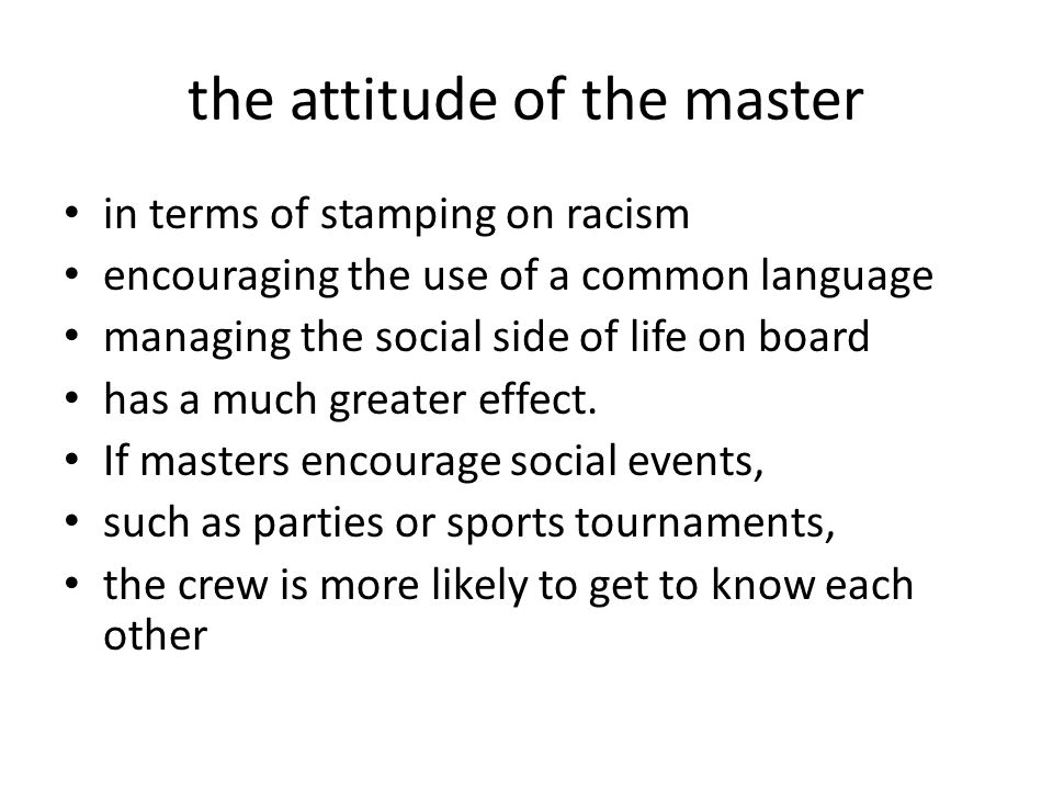 the attitude of the master in terms of stamping on racism encouraging the use of a common language managing the social side of life on board has a much greater effect.